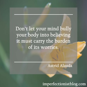 """""""Dont let your mind bully your body into believing it must carry the burden of its worries."""" -Astrid Alauda"""