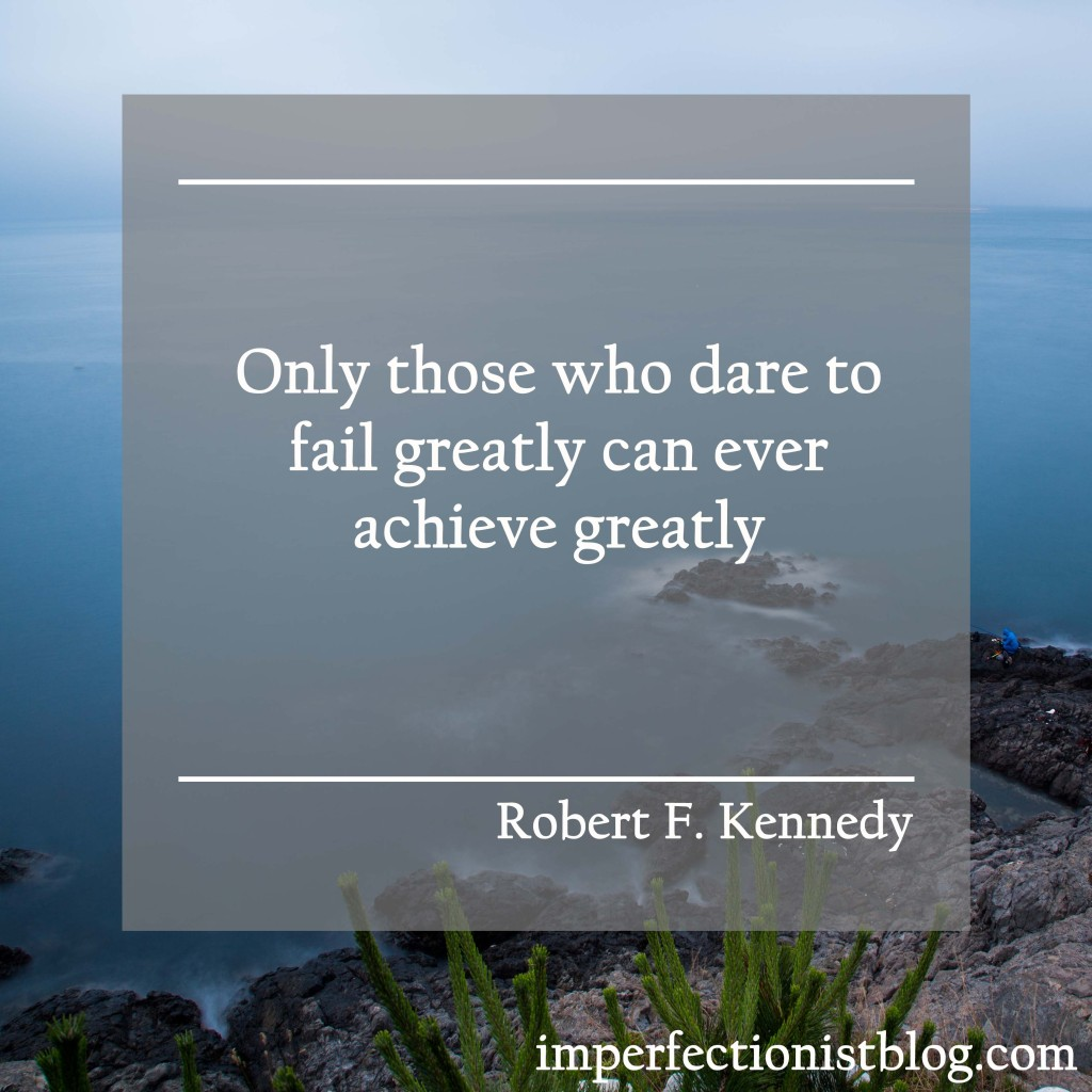 """Only those who dare to fail greatly can ever achieve greatly."" -Robert F. Kenndy"