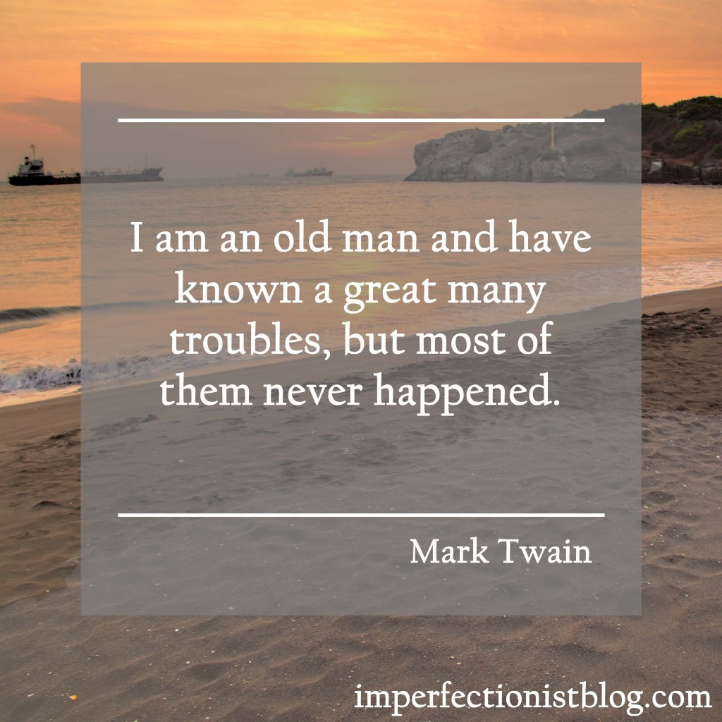 """I am an old man and have known a great many troubles, but most of them never happened."" -Mark Twain"