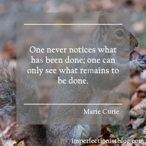 """One never notices what has been done; one can only see what remaints to be done."" -Marie Curie"