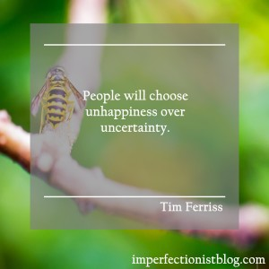 """""""People will choose unhappiness over uncertainty."""" -Tim Ferriss"""