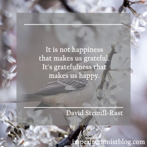 """It is not happiness that makes us grateful. It's gratefulness that makes us happy."" -David Steindl-Rast"