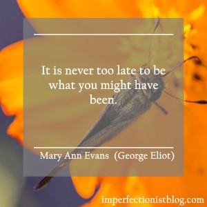 """""""It is never too late to be what you might have been."""" -Mary Ann Evans (George Eliot)"""