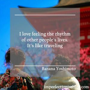 """I love feeling the rhythm of other people's lives. It's like traveling"" -Banana Yoshimoto"