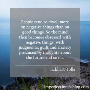 """""""People tend to dwell more on negative things than on good things. So the mind then becomes obsessed with negative things, with judgments, guilt and anxiety produced by thoughts about the future and so on."""" -Eckhart Tolle"""