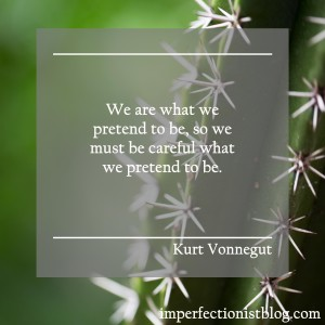"""""""We are what we pretend to be, so we must be careful about what we pretend to be."""" -Kurt Vonnegut"""