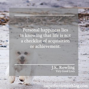 """""""Personal happiness lies in knowing that life is not a checklist of acquisition or achievement."""" -J.K. Rowling (Very Good Lives: The Fringe Benefits of Failure and the Importance of Imagination)"""