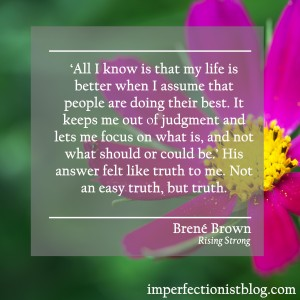 """""""'All I know is that my life is better when I assume that people are doing their best. It keeps me out of judgment and lets me focus on what is, and not what should or could be.' His answer felt like truth to me. Not an easy truth, but truth."""" -Brené Brown (Rising Strong)"""
