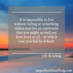 """It is impossible to live without failing at something, unless you live so cautiously that you might as well not have lived at all – in which case, you fail by default."" -J.K. Rowling"