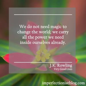 """""""We do not need magic to change the world; we carry all the power we need inside ourselves already."""" -J.K. Rowling (Very Good Lives: The Fringe Benefits of Failure and the Importance of Imagination)"""