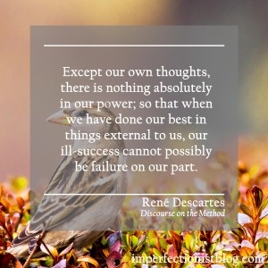 """""""Except our own thoughts, there is nothing absolutely in our power; so that when we have done our best in things external to us, our ill-success cannot possibly be failure on our part."""" -René Descartes (Discourse on the Method)"""
