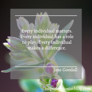 """""""Every individual matters. Every individual has a role to play. Every individual makes a difference."""" -Jane Goodall"""