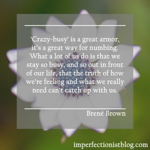 """'Crazy-busy' is a great armor, it's a great way for numbing. What a lot of us do is that we stay so busy, and so out in front of our life, that the truth of how we're feeling and what we really need can't catch up with us."" -Brené Brown"