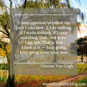 """""""I must continue to follow the path I take now. If I do nothing, if I study nothing, if I cease searching, then, woe is me, I am lost. That is how I look at it — keep going, keep going come what may."""" -Vincent Van Gogh"""